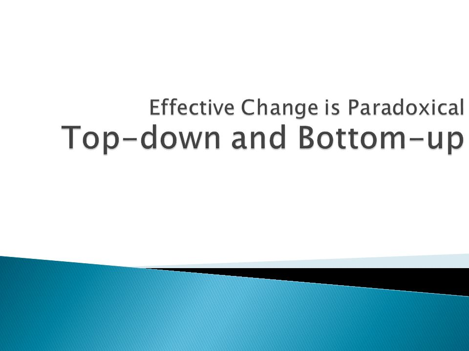 Effective Change is Paradoxical Top-down and Bottom-up