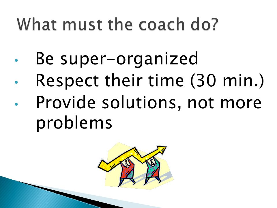 Respect their time (30 min.) Provide solutions, not more problems