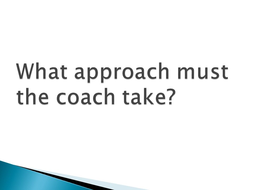 What approach must the coach take