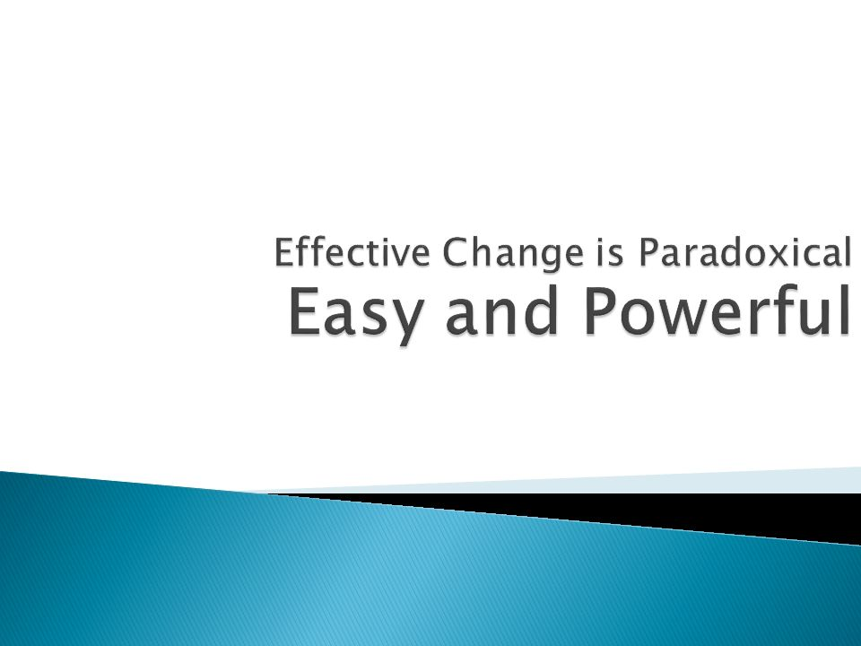 Effective Change is Paradoxical Easy and Powerful