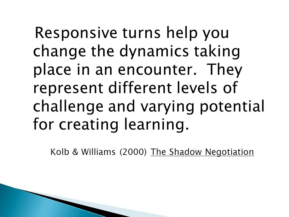 Responsive turns help you change the dynamics taking place in an encounter. They represent different levels of challenge and varying potential for creating learning.