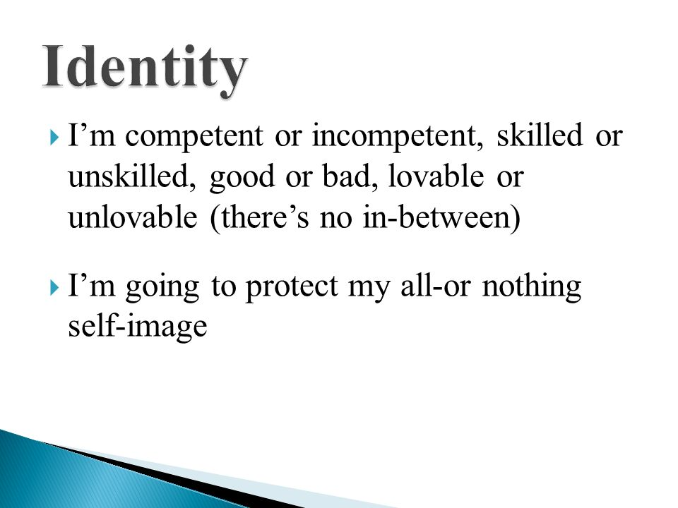 Identity I'm competent or incompetent, skilled or unskilled, good or bad, lovable or unlovable (there's no in-between)
