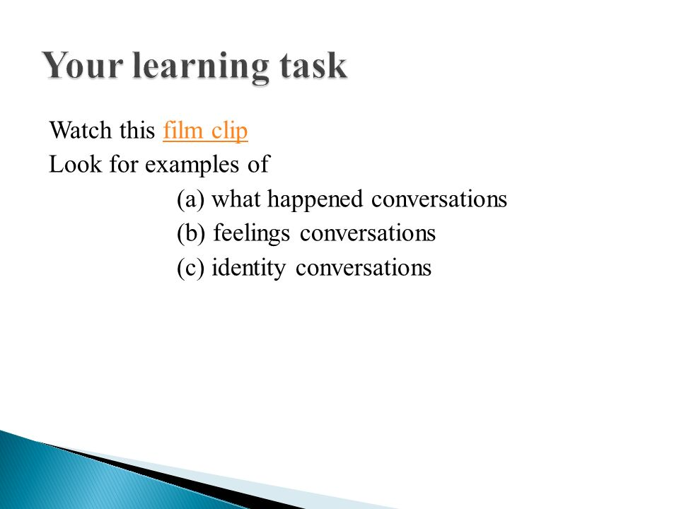 Your learning task Watch this film clip Look for examples of (a) what happened conversations (b) feelings conversations (c) identity conversations