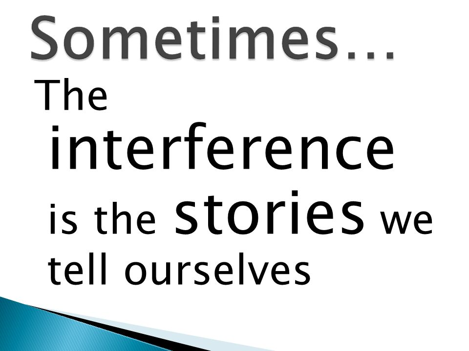 Sometimes… The interference is the stories we tell ourselves