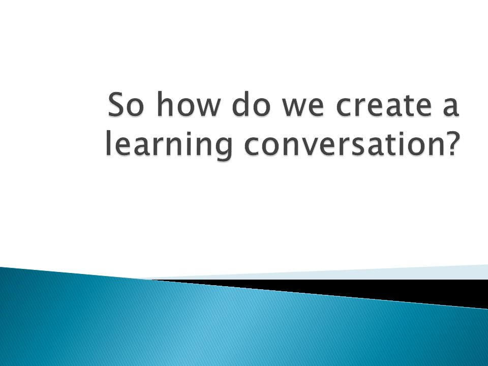 So how do we create a learning conversation