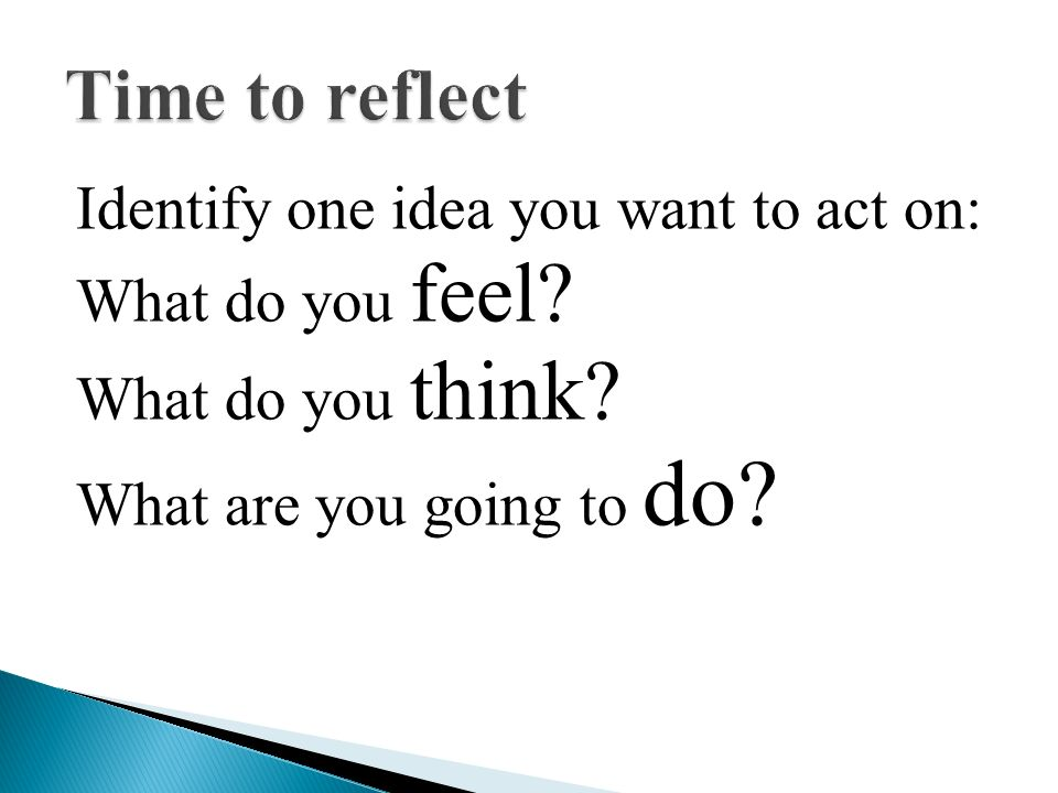Time to reflect Identify one idea you want to act on: What do you feel.
