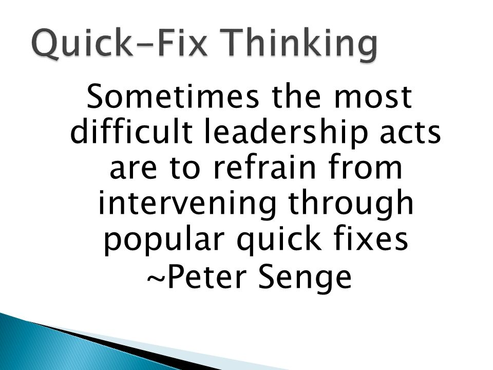 Quick-Fix Thinking Sometimes the most difficult leadership acts are to refrain from intervening through popular quick fixes ~Peter Senge