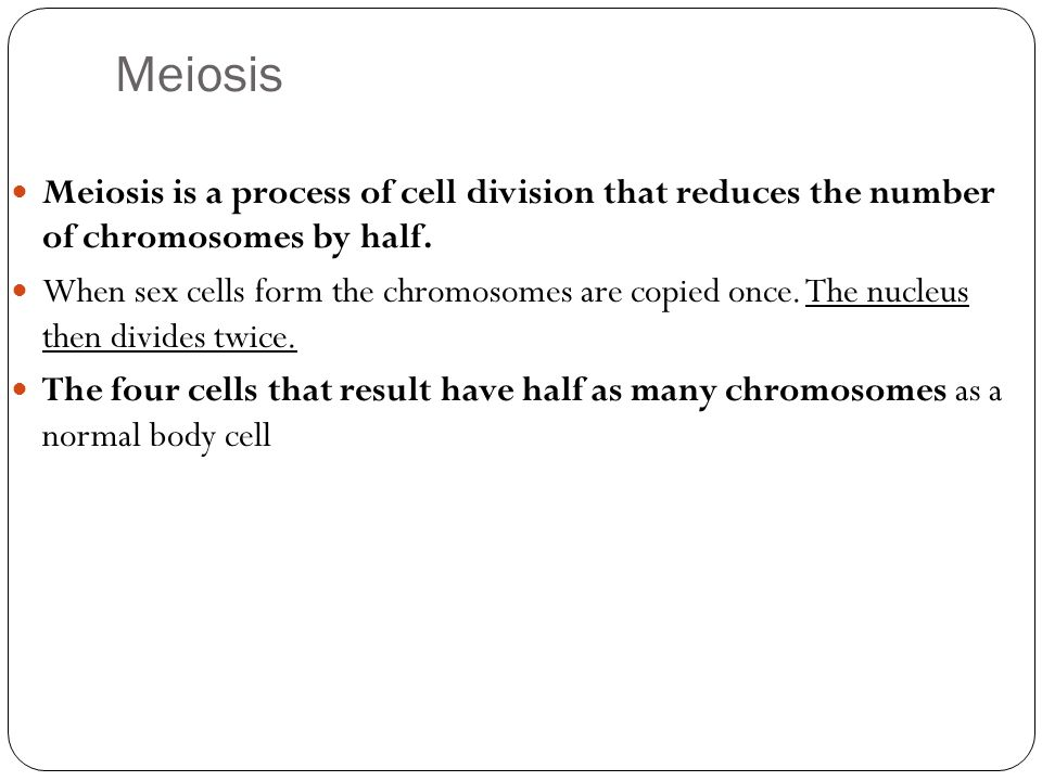 Meiosis Meiosis is a process of cell division that reduces the number of chromosomes by half.
