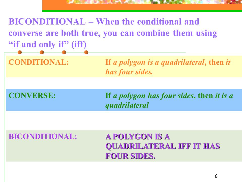 BICONDITIONAL – When the conditional and converse are both true, you can combine them using if and only if (iff)