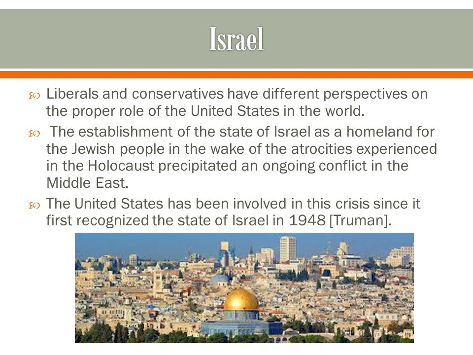 Israel Liberals and conservatives have different perspectives on the proper role of the United States in the world.