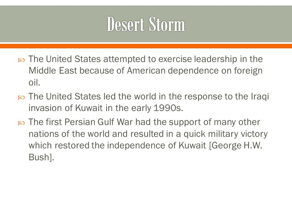 Desert Storm The United States attempted to exercise leadership in the Middle East because of American dependence on foreign oil.
