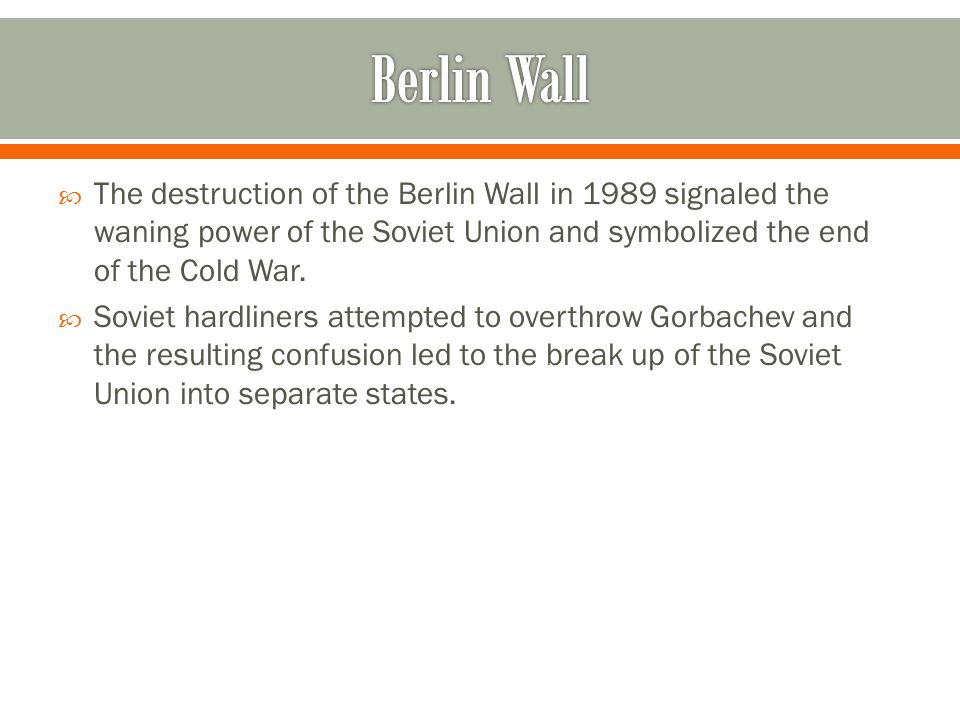 Berlin Wall The destruction of the Berlin Wall in 1989 signaled the waning power of the Soviet Union and symbolized the end of the Cold War.
