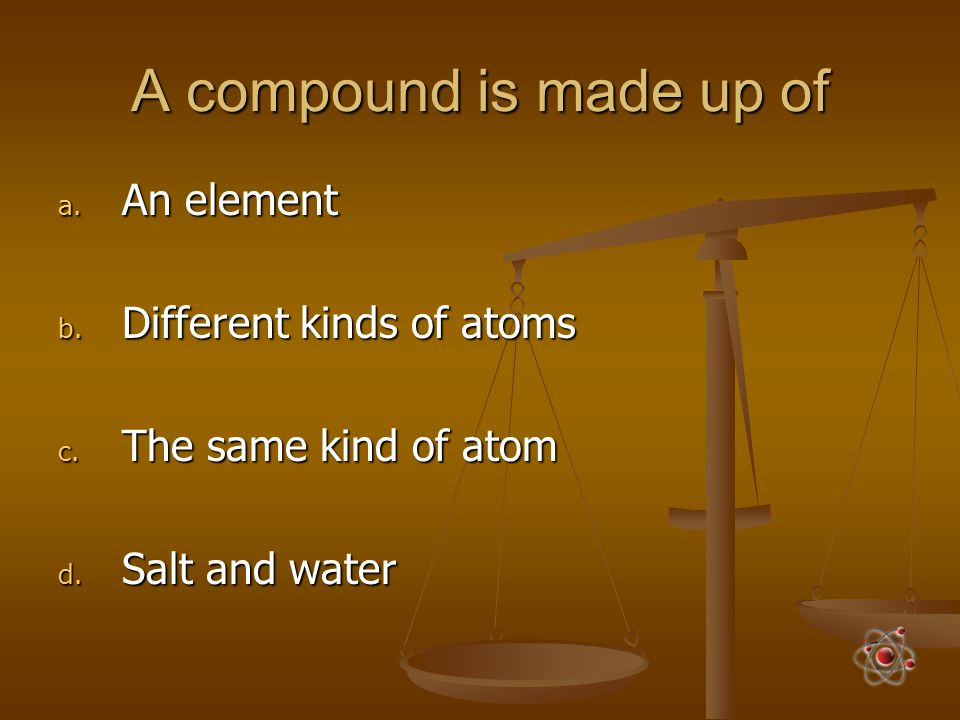 A compound is made up of An element Different kinds of atoms