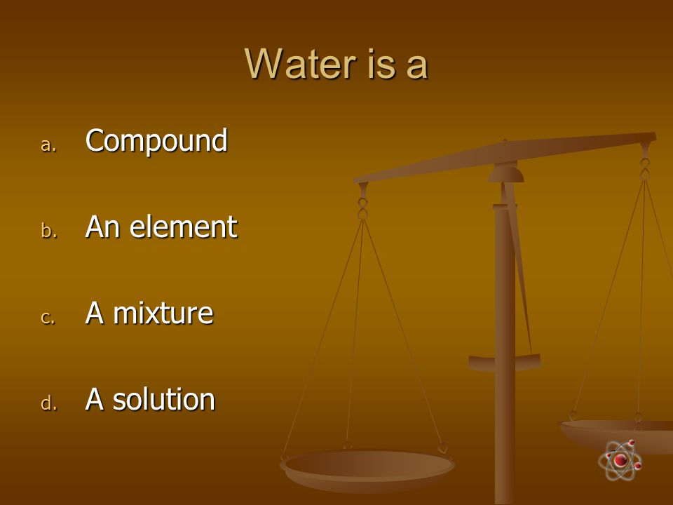 Water is a Compound An element A mixture A solution