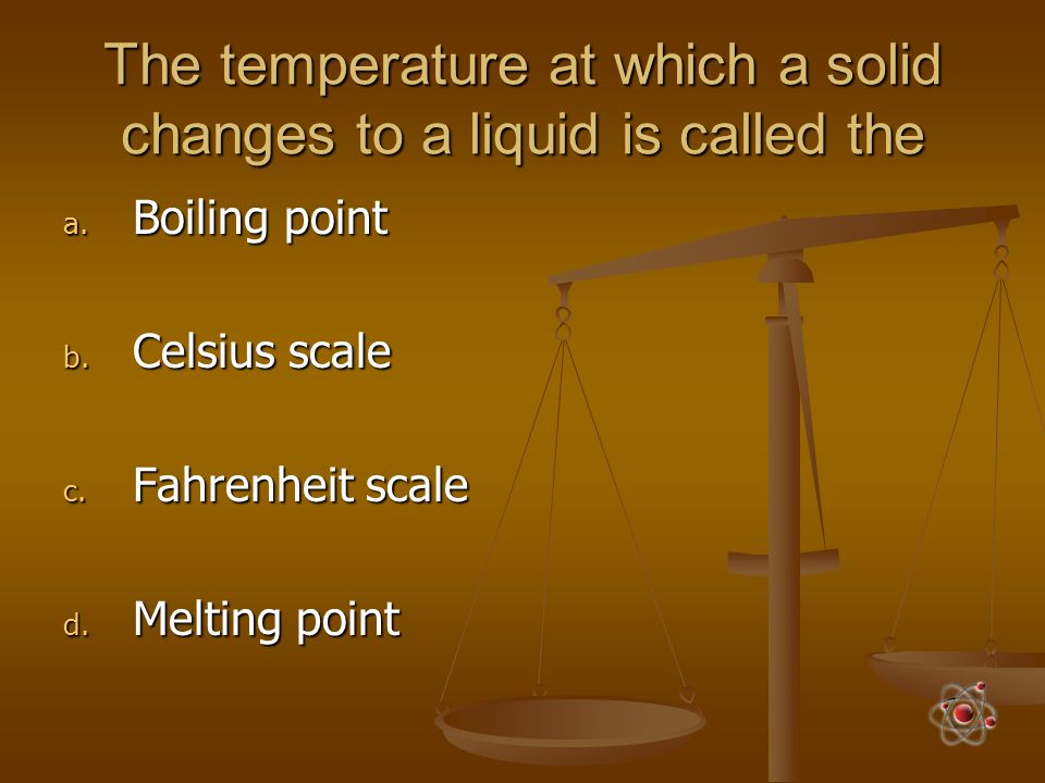The temperature at which a solid changes to a liquid is called the