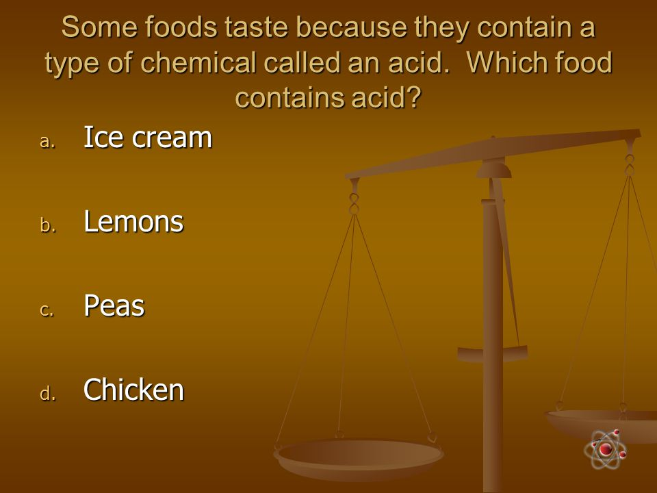 Some foods taste because they contain a type of chemical called an acid. Which food contains acid