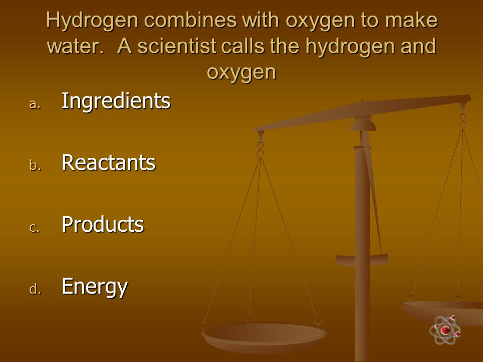 Hydrogen combines with oxygen to make water