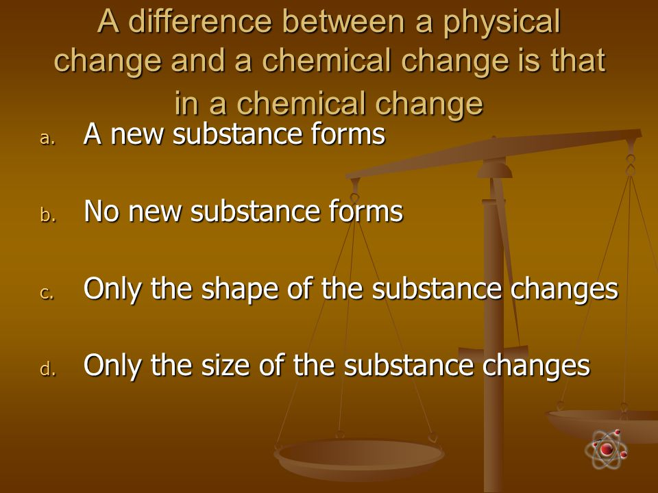 A difference between a physical change and a chemical change is that in a chemical change