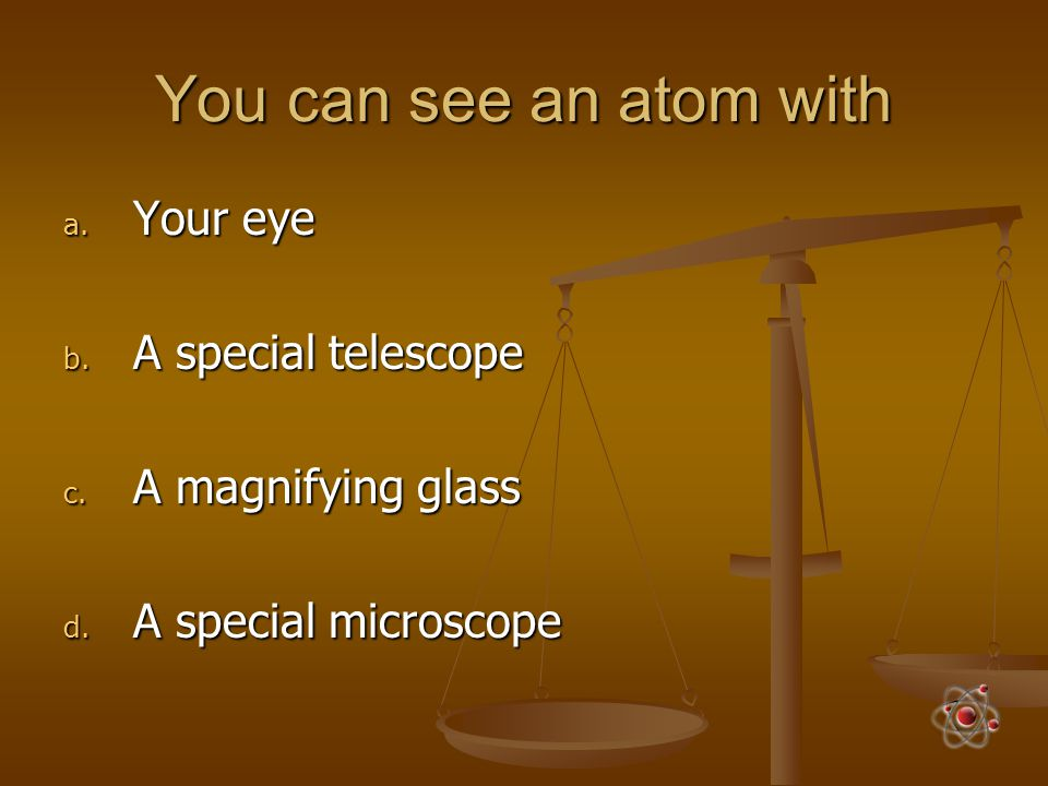 You can see an atom with Your eye A special telescope