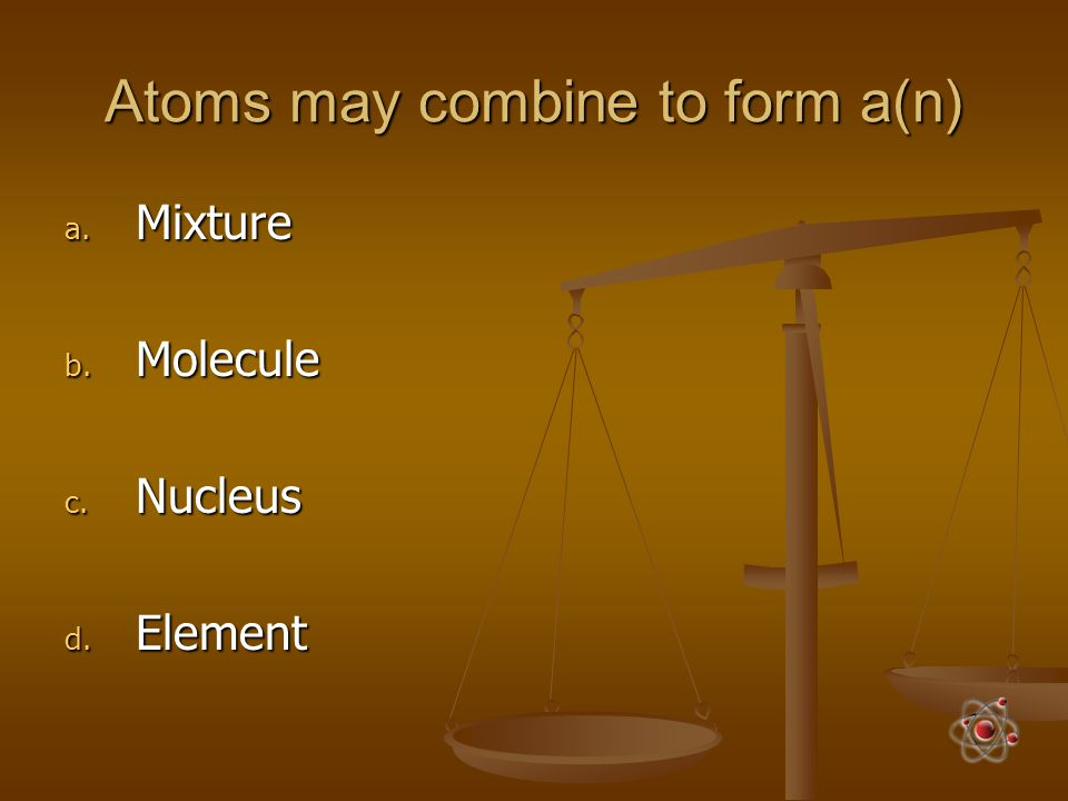 Atoms may combine to form a(n)