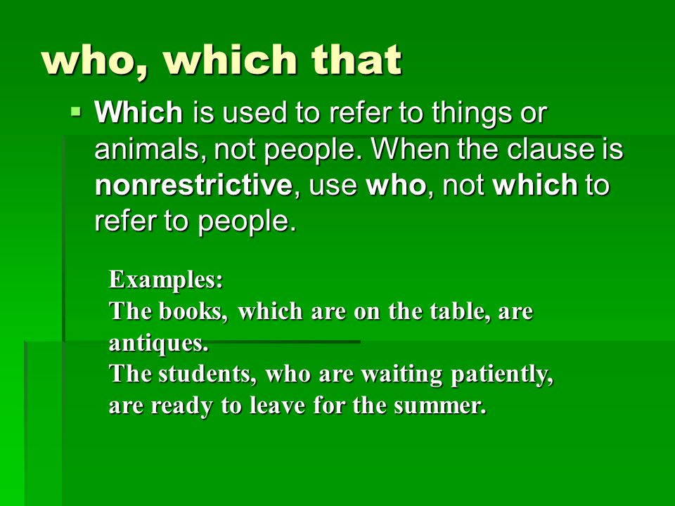 who, which that Which is used to refer to things or animals, not people. When the clause is nonrestrictive, use who, not which to refer to people.