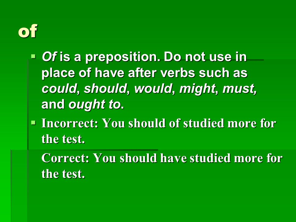 of Of is a preposition. Do not use in place of have after verbs such as could, should, would, might, must, and ought to.