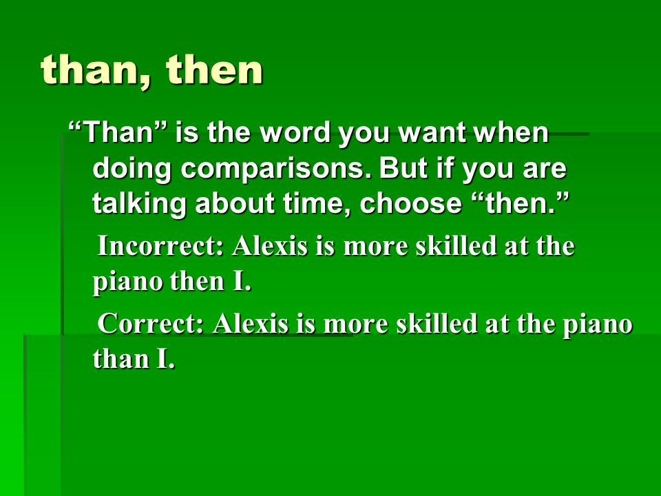 than, then Than is the word you want when doing comparisons. But if you are talking about time, choose then.