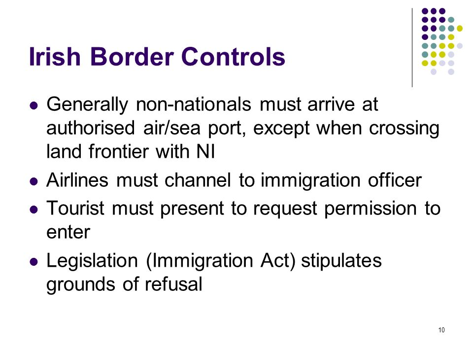 Irish Border Controls Generally non-nationals must arrive at authorised air/sea port, except when crossing land frontier with NI.