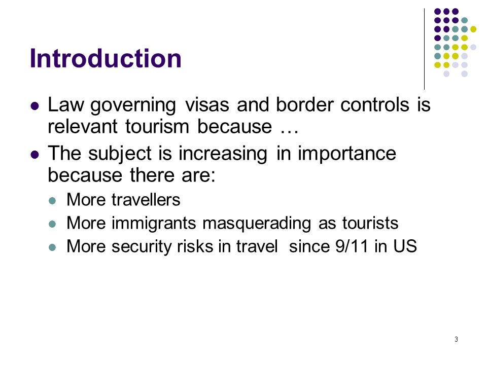 Introduction Law governing visas and border controls is relevant tourism because … The subject is increasing in importance because there are: