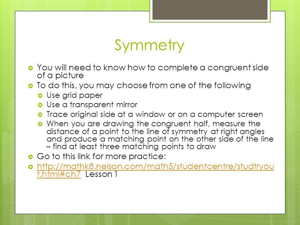 Symmetry You will need to know how to complete a congruent side of a picture. To do this, you may choose from one of the following.