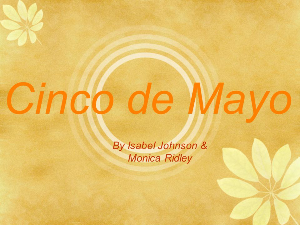 Cinco de Mayo By Isabel Johnson & Monica Ridley