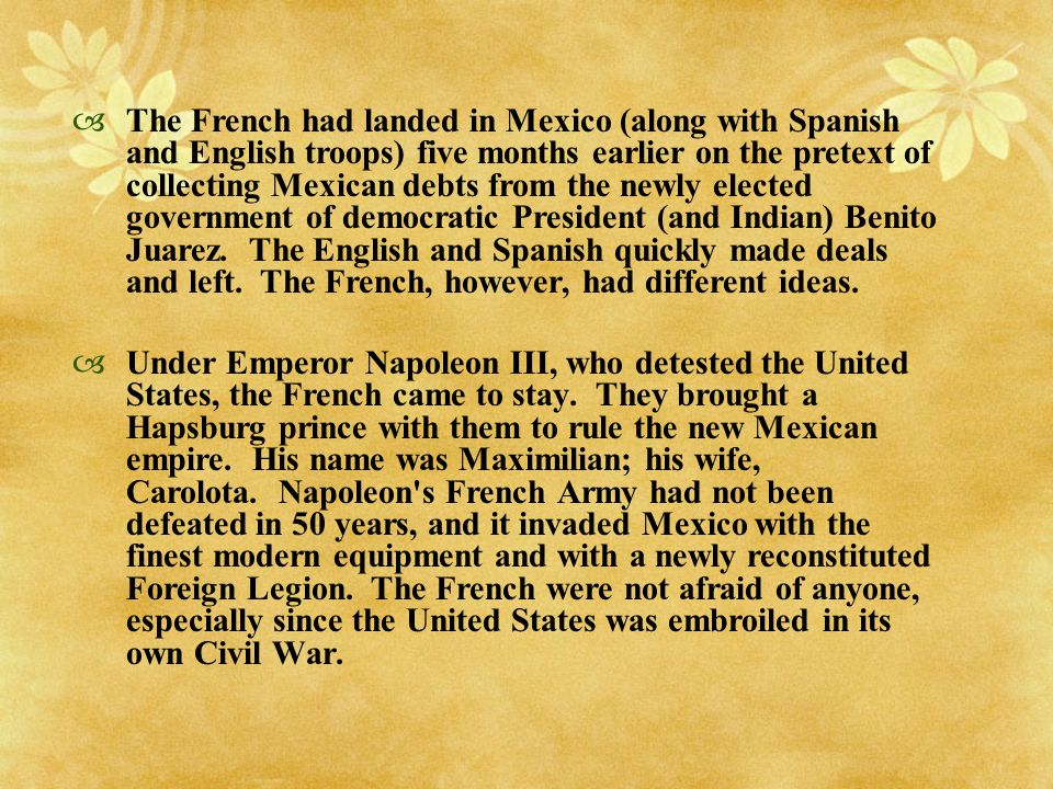 The French had landed in Mexico (along with Spanish and English troops) five months earlier on the pretext of collecting Mexican debts from the newly elected government of democratic President (and Indian) Benito Juarez. The English and Spanish quickly made deals and left. The French, however, had different ideas.