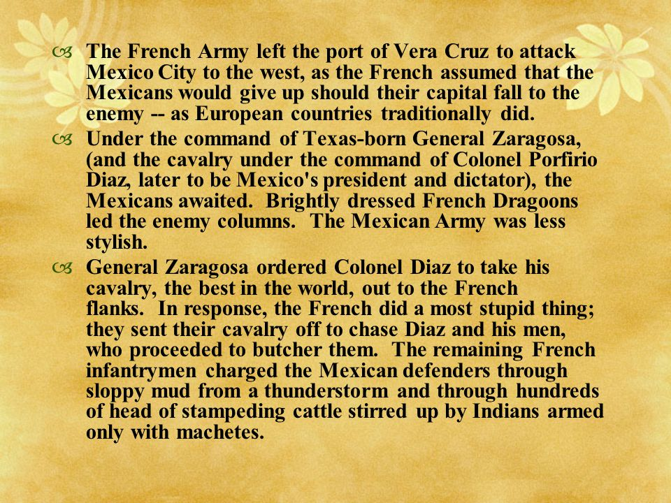 The French Army left the port of Vera Cruz to attack Mexico City to the west, as the French assumed that the Mexicans would give up should their capital fall to the enemy -- as European countries traditionally did.
