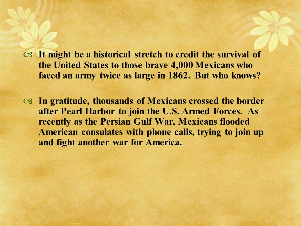 It might be a historical stretch to credit the survival of the United States to those brave 4,000 Mexicans who faced an army twice as large in But who knows