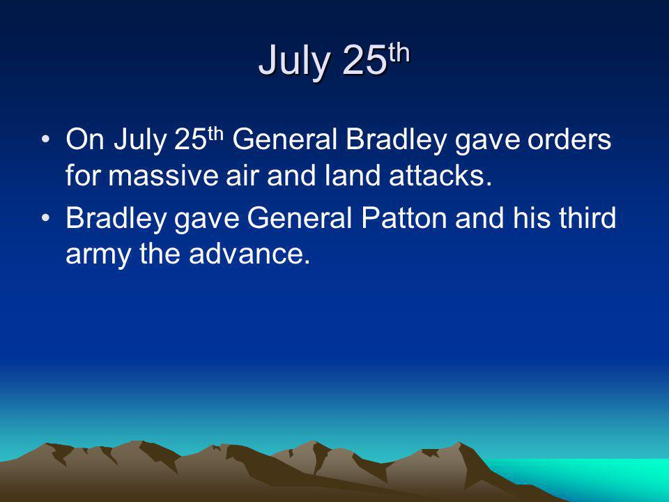 July 25th On July 25th General Bradley gave orders for massive air and land attacks.