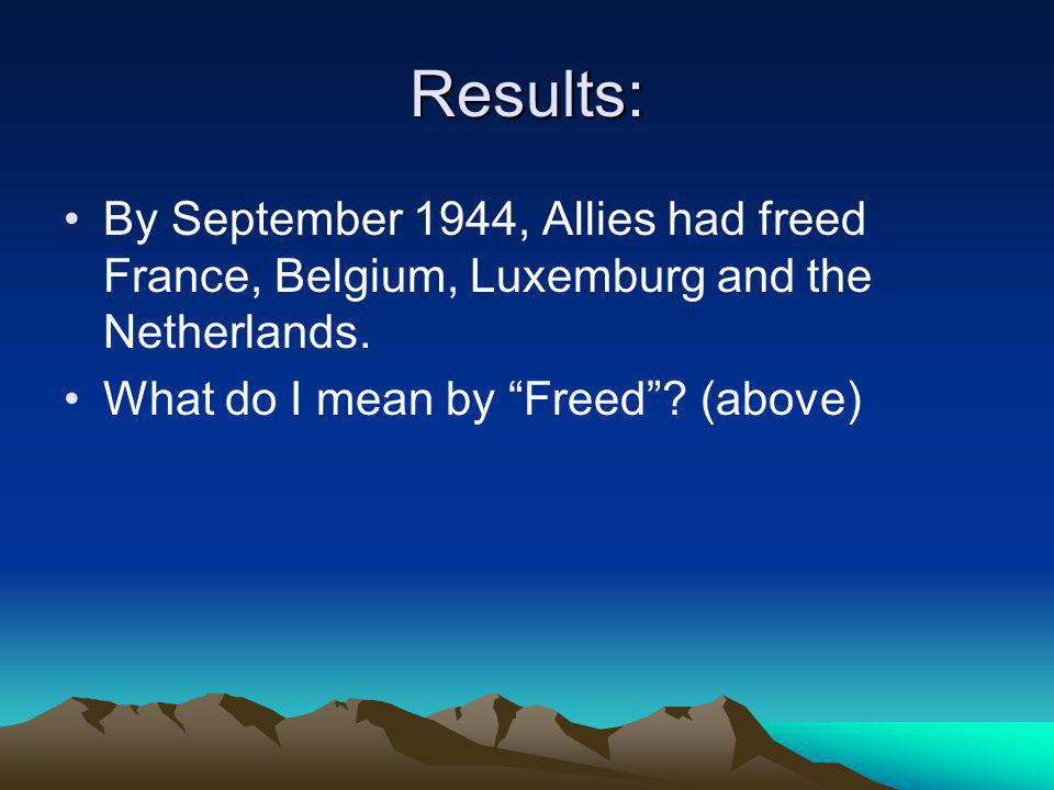 Results: By September 1944, Allies had freed France, Belgium, Luxemburg and the Netherlands.
