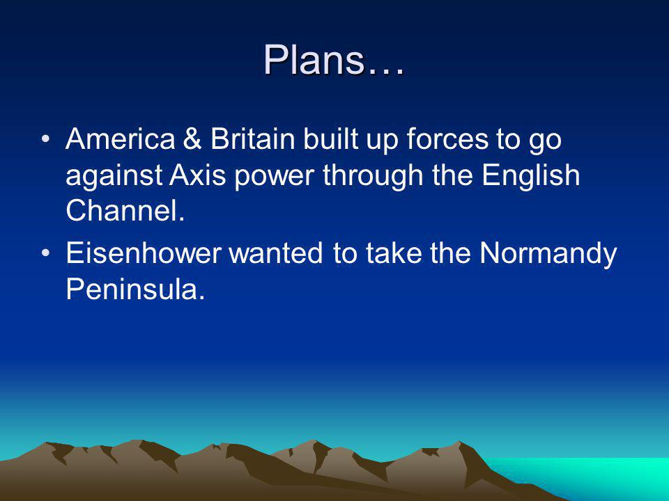 Plans… America & Britain built up forces to go against Axis power through the English Channel.