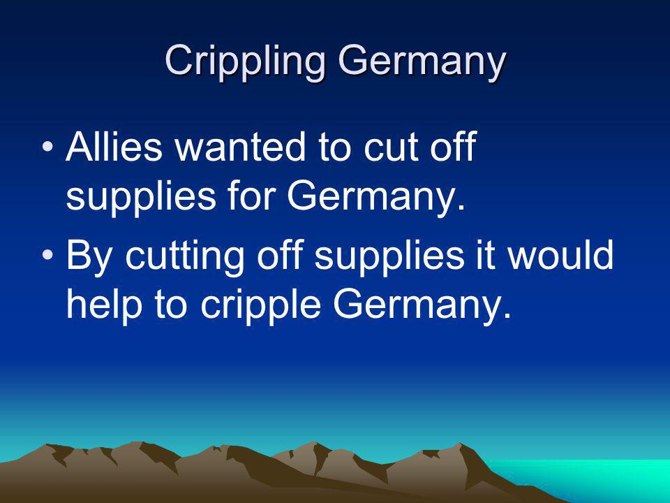 Crippling Germany Allies wanted to cut off supplies for Germany.