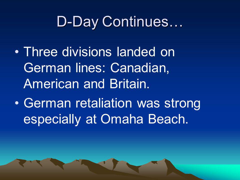 D-Day Continues… Three divisions landed on German lines: Canadian, American and Britain.