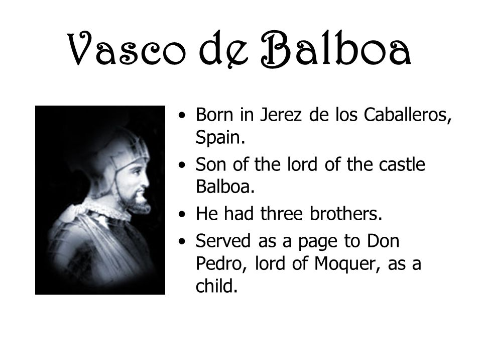 Vasco de Balboa Born in Jerez de los Caballeros, Spain.
