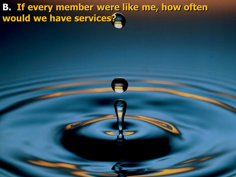 B. If every member were like me, how often would we have services