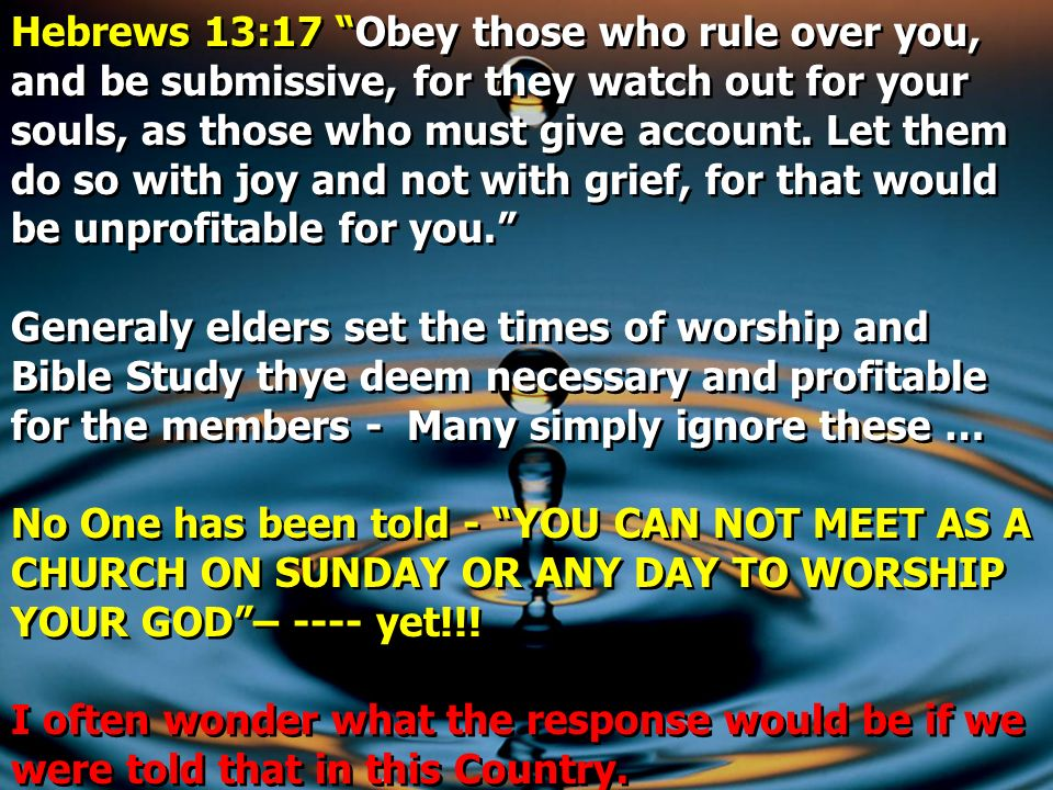 Hebrews 13:17 Obey those who rule over you, and be submissive, for they watch out for your souls, as those who must give account. Let them do so with joy and not with grief, for that would be unprofitable for you.