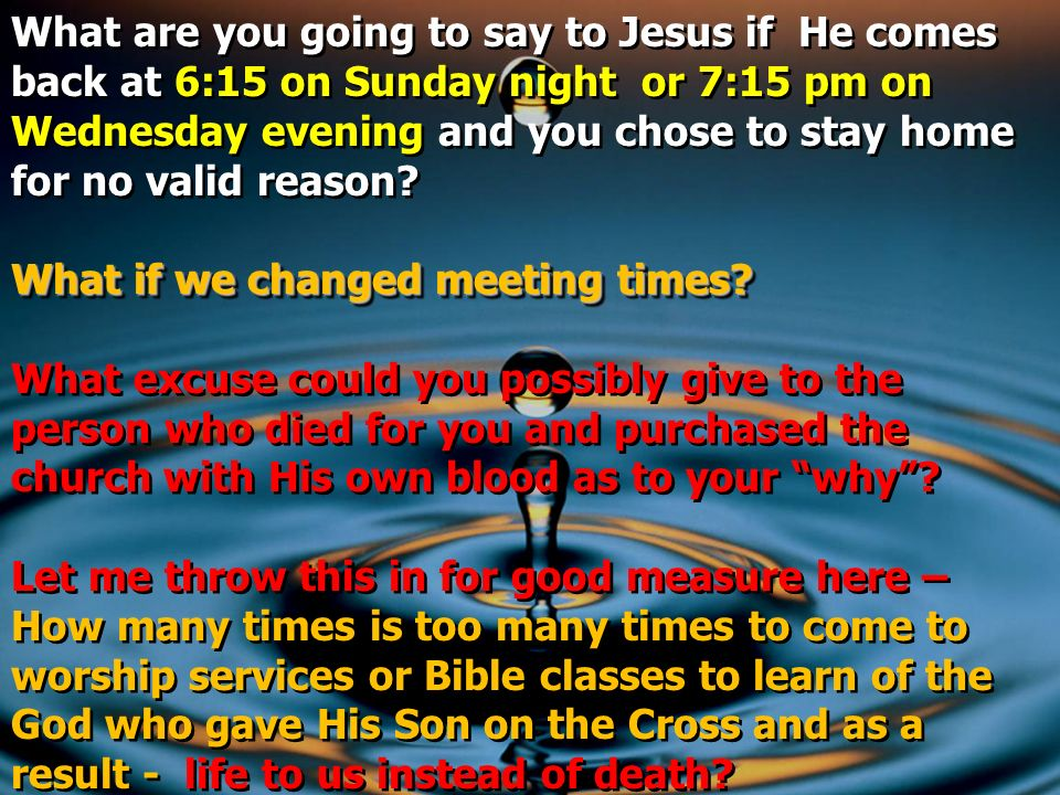 What are you going to say to Jesus if He comes back at 6:15 on Sunday night or 7:15 pm on Wednesday evening and you chose to stay home for no valid reason