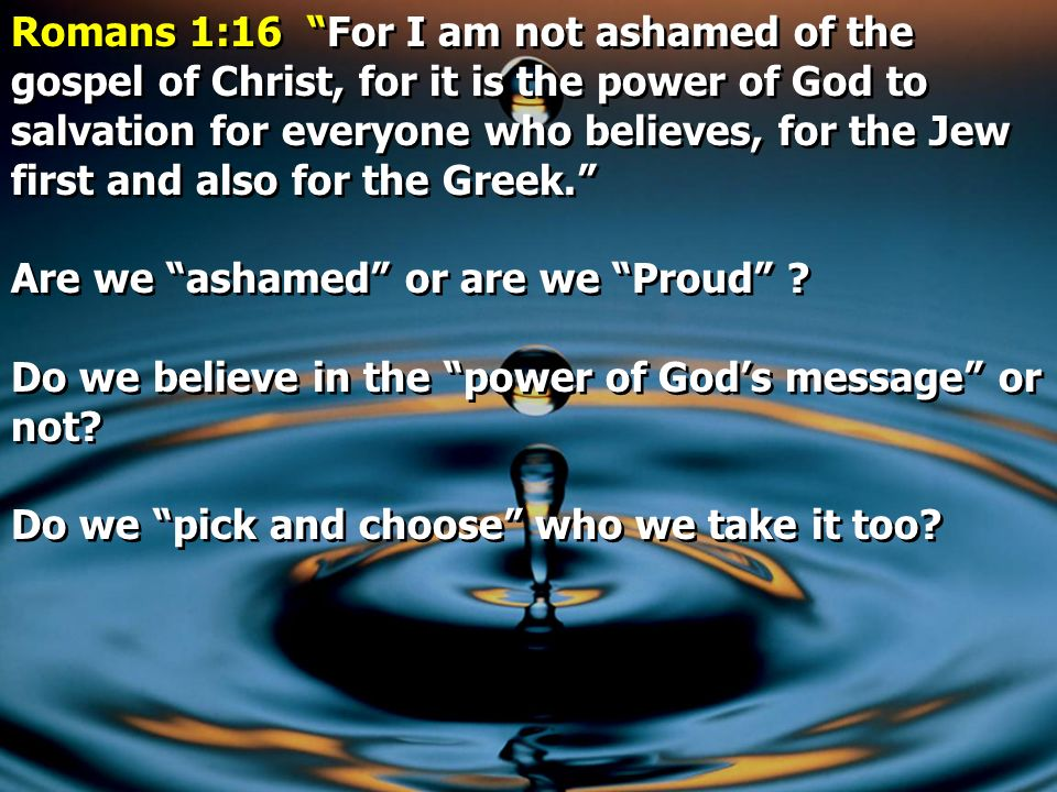 Romans 1:16 For I am not ashamed of the gospel of Christ, for it is the power of God to salvation for everyone who believes, for the Jew first and also for the Greek.