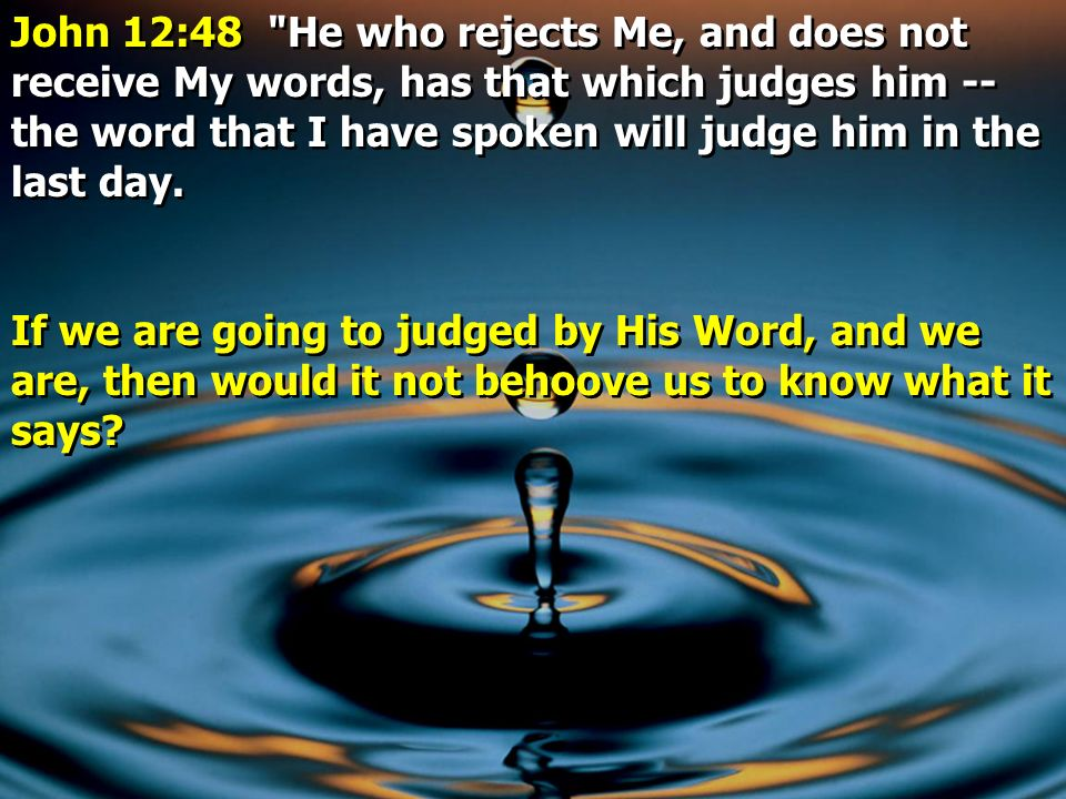John 12:48 He who rejects Me, and does not receive My words, has that which judges him -- the word that I have spoken will judge him in the last day.