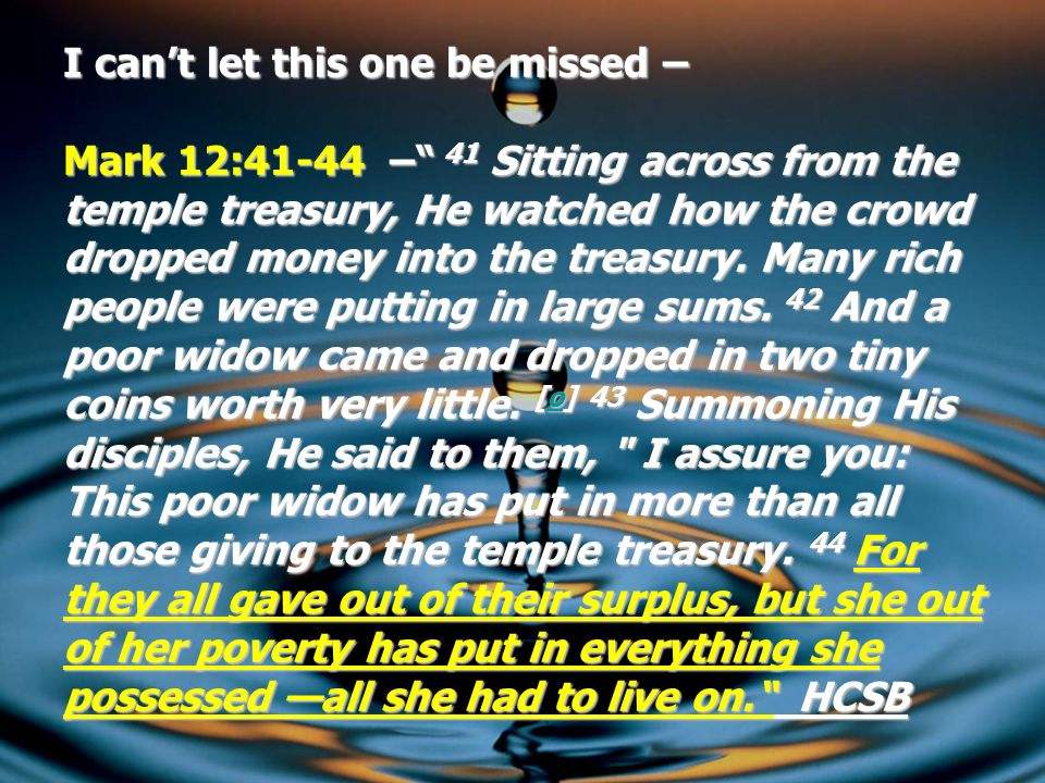 I can't let this one be missed – Mark 12:41-44 – 41 Sitting across from the temple treasury, He watched how the crowd dropped money into the treasury.