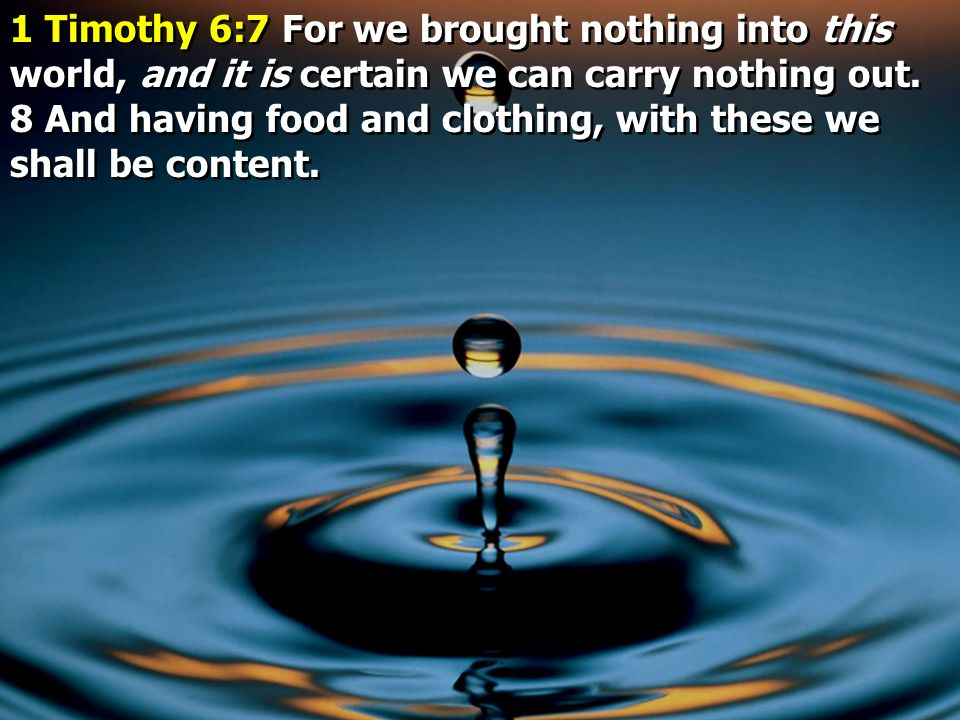 1 Timothy 6:7 For we brought nothing into this world, and it is certain we can carry nothing out.
