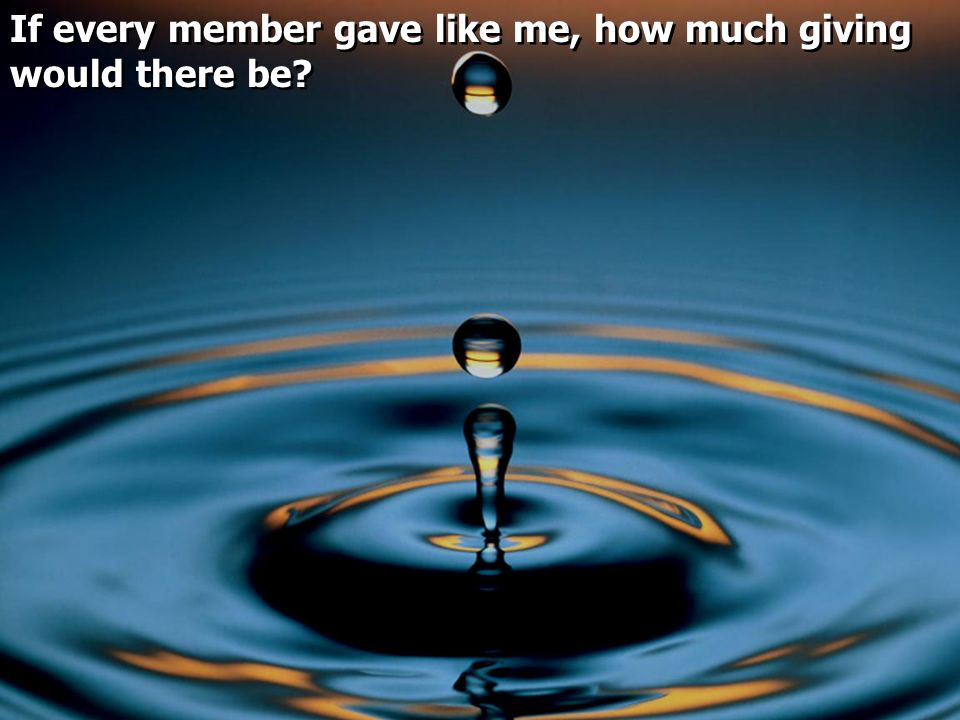 If every member gave like me, how much giving would there be