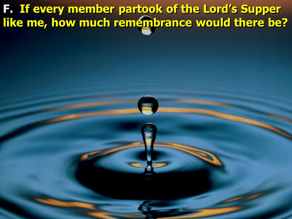 F. If every member partook of the Lord's Supper like me, how much remembrance would there be