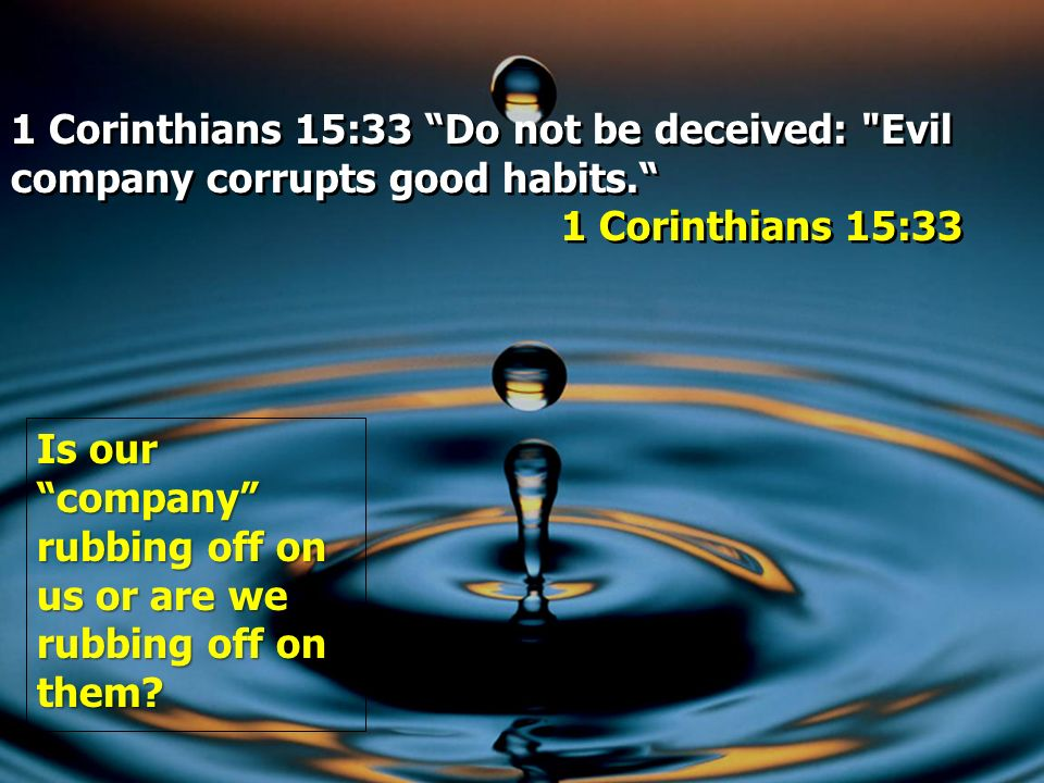 1 Corinthians 15:33 Do not be deceived: Evil company corrupts good habits.
